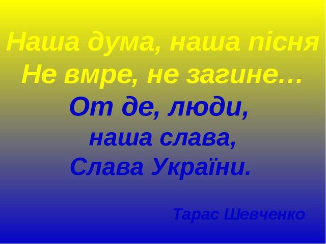 Наша дума, наша пісня Не вмре, не загине… От де, люди, наша слава, Слава Укра...