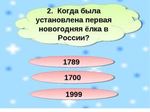 2. Когда была установлена первая новогодняя ёлка в России? 1789 1700 1999