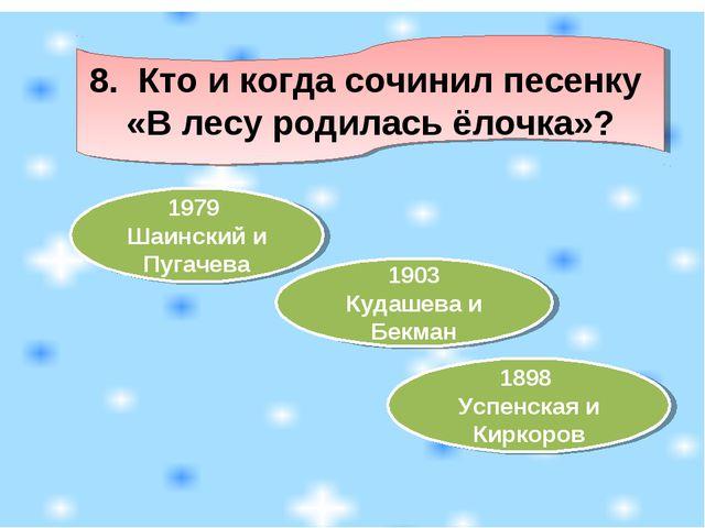 8. Кто и когда сочинил песенку «В лесу родилась ёлочка»? 1979 Шаинский и Пуга...