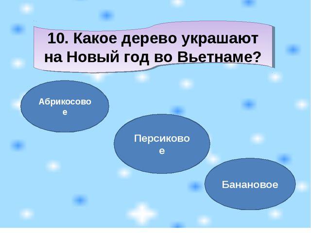 10. Какое дерево украшают на Новый год во Вьетнаме? Абрикосовое Персиковое Ба...