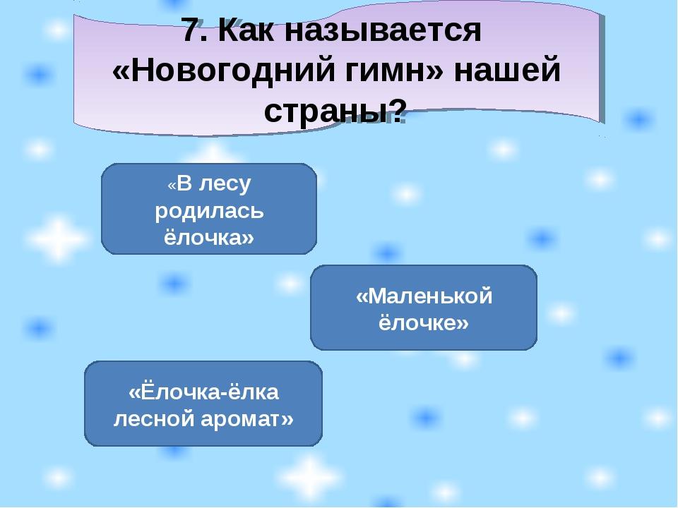 7. Как называется «Новогодний гимн» нашей страны? «В лесу родилась ёлочка» «М...