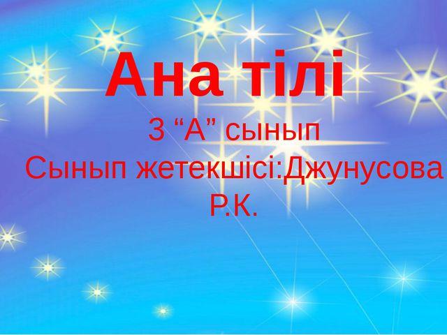 """Ана тілі 3 """"А"""" сынып Сынып жетекшісі:Джунусова Р.К."""