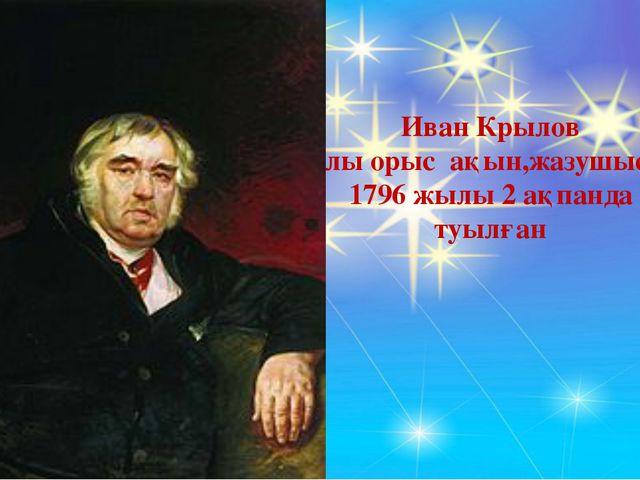 Иван Крылов Ұлы орыс ақын,жазушысы. 1796 жылы 2 ақпанда туылған
