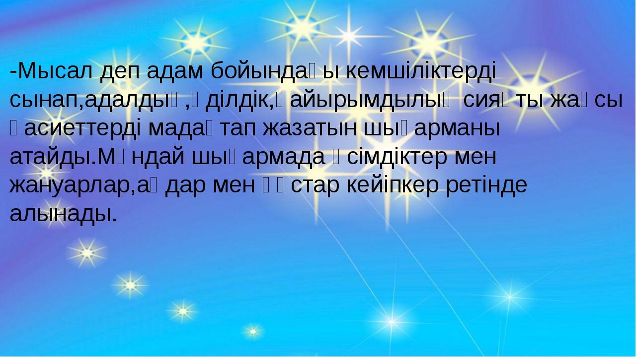 -Мысал деп адам бойындағы кемшіліктерді сынап,адалдық,әділдік,қайырымдылық с...