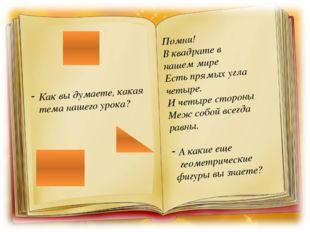 Как вы думаете, какая тема нашего урока? Помни! В квадрате в нашем мире Есть