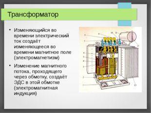 Трансформатор Изменяющийся во времени электрический ток создаёт изменяющееся