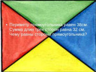 Периметр прямоугольника равен 38см. Сумма длин трех сторон равна 32 см. Чему