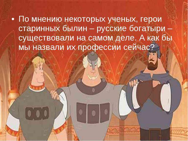 По мнению некоторых ученых, герои старинных былин – русские богатыри – сущест...