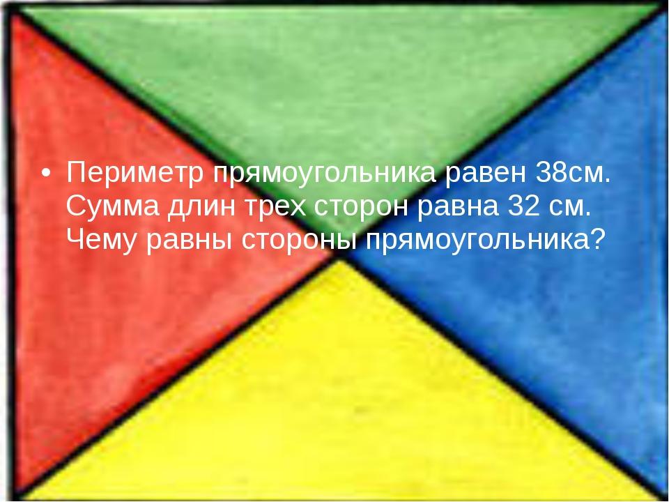 Периметр прямоугольника равен 38см. Сумма длин трех сторон равна 32 см. Чему...