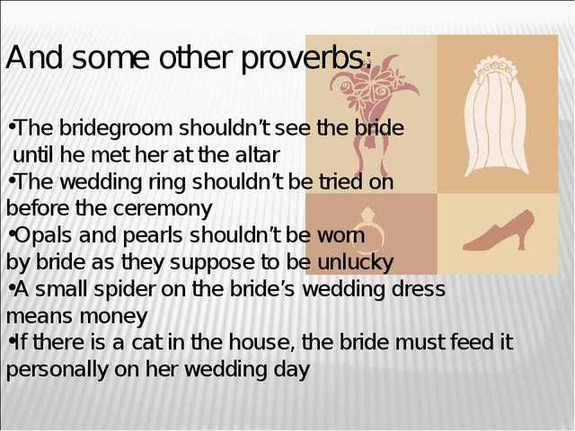 And some other proverbs: The bridegroom shouldn't see the bride until he met...