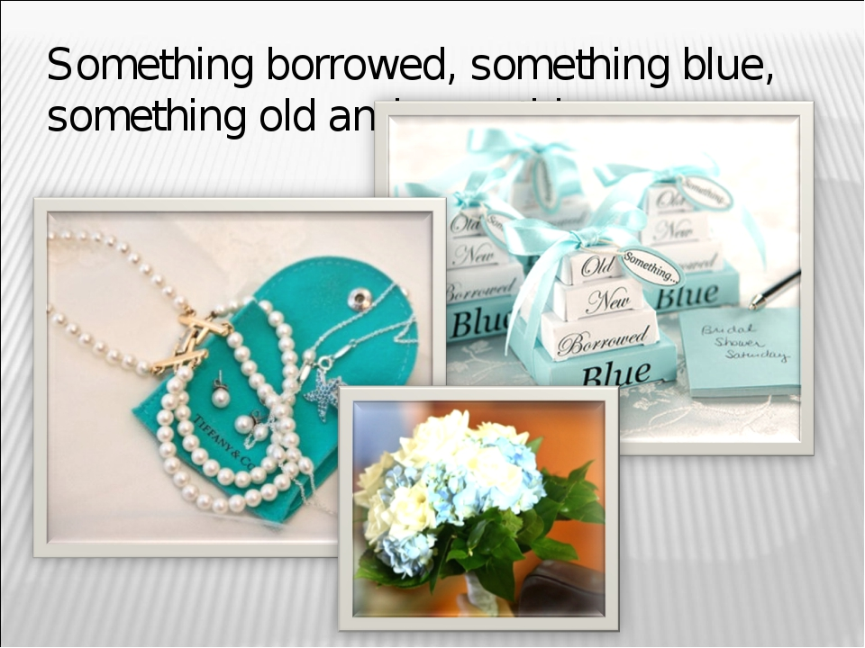 Something borrowed, something blue, something old and something new.