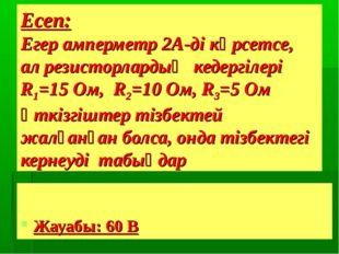 Есеп: Егер амперметр 2А-ді көрсетсе, ал резисторлардың кедергілері R1=15 Ом,