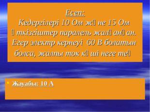 Есеп: Кедергілері 10 Ом және 15 Ом өткізгіштер паралель жалғанған. Егер элект
