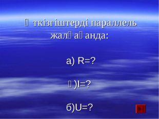 Өткізгіштерді параллель жалғағанда: а) R=? ә)I=? б)U=?