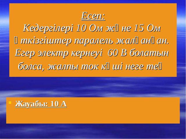 Есеп: Кедергілері 10 Ом және 15 Ом өткізгіштер паралель жалғанған. Егер элект...