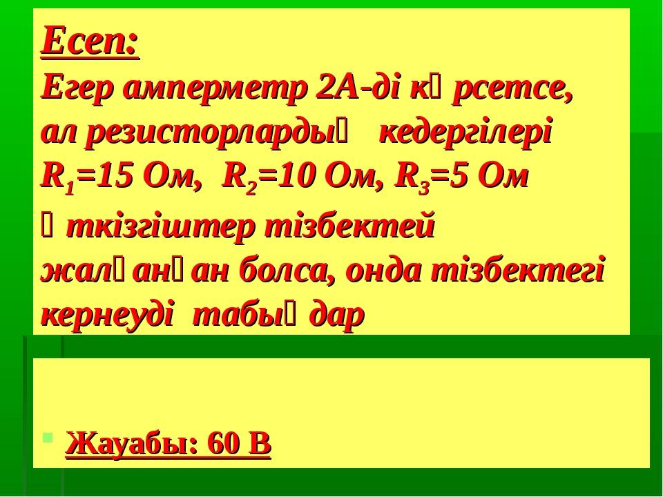 Есеп: Егер амперметр 2А-ді көрсетсе, ал резисторлардың кедергілері R1=15 Ом,...