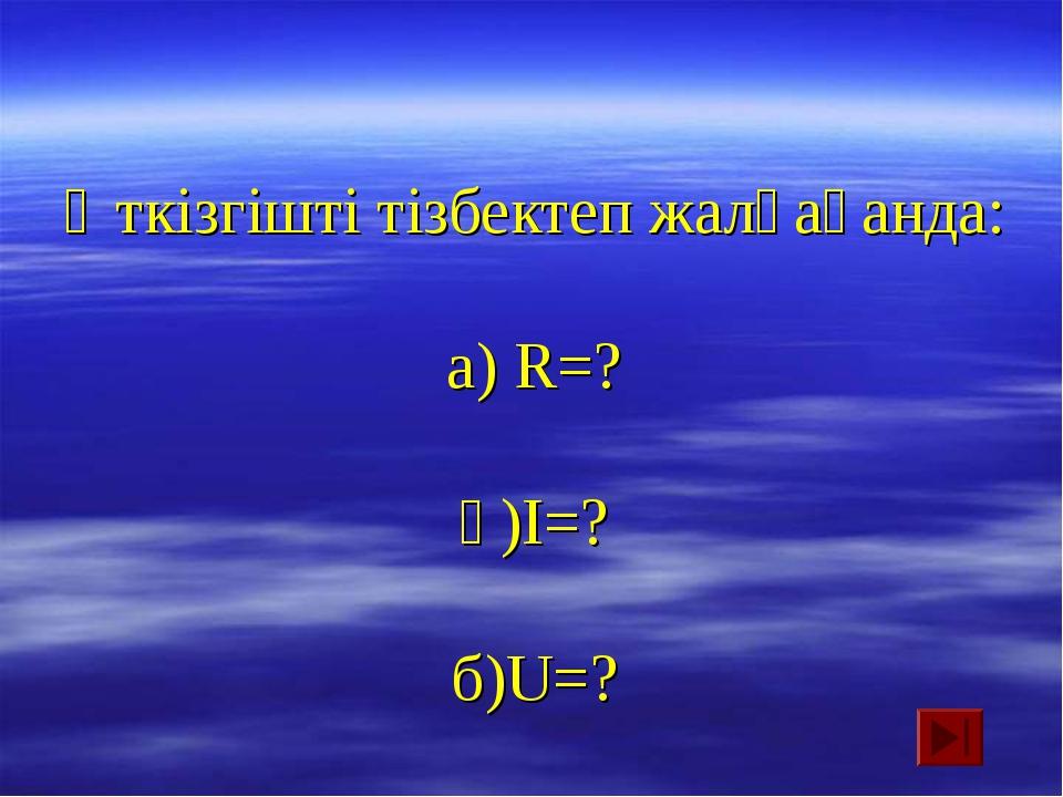 Өткізгішті тізбектеп жалғағанда: а) R=? ә)I=? б)U=?