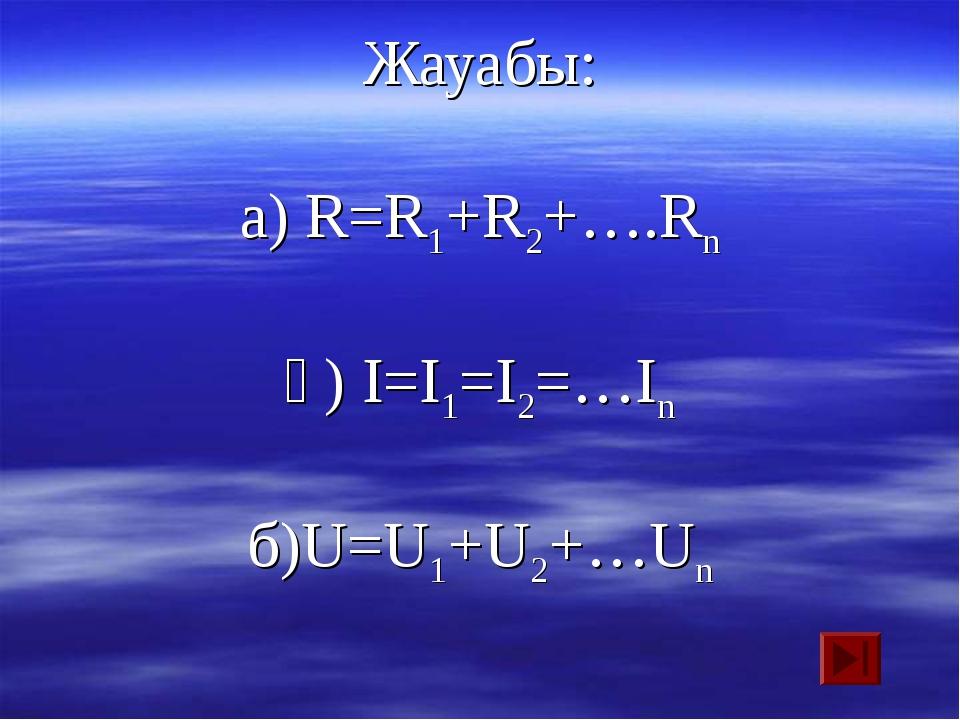 Жауабы: а) R=R1+R2+….Rn ә) I=I1=I2=…In б)U=U1+U2+…Un