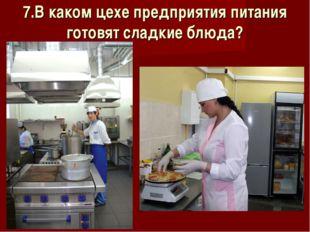 7.В каком цехе предприятия питания готовят сладкие блюда?