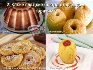 2. Какие сладкие блюда относятся к горячим?