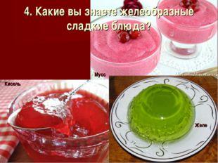 4. Какие вы знаете желеобразные сладкие блюда?