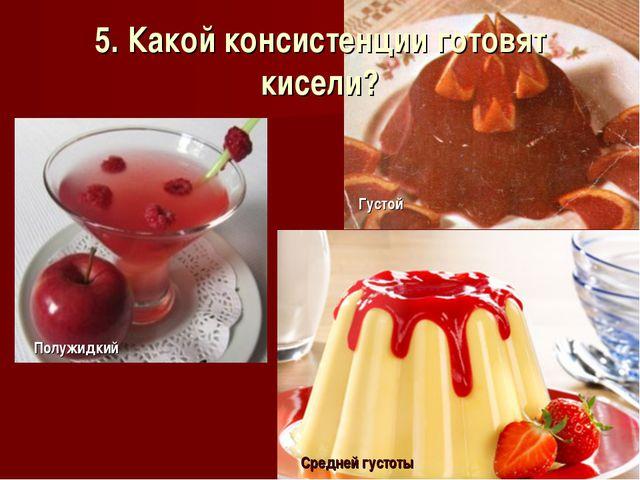 5. Какой консистенции готовят кисели?