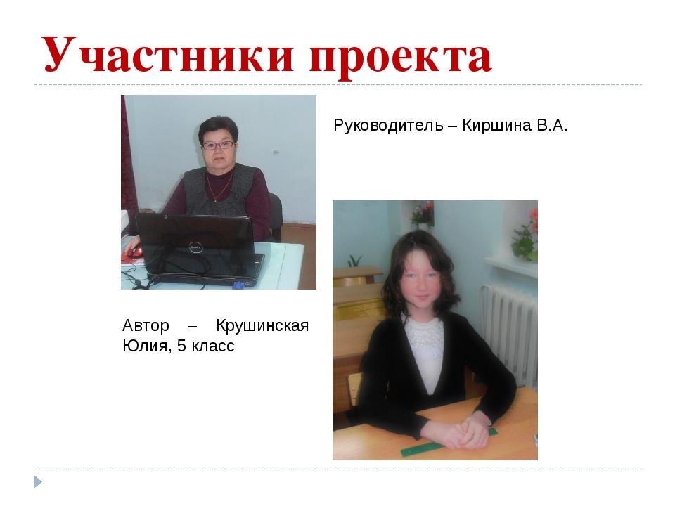 Участники проекта Руководитель – Киршина В.А. Автор – Крушинская Юлия, 5 класс