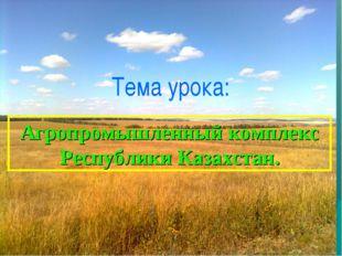 Тема урока: Агропромышленный комплекс Республики Казахстан.