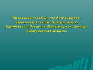Пшеничный пояс РК– это Костанайская, Акмолинская, Северо-Казахстанская, Актюб
