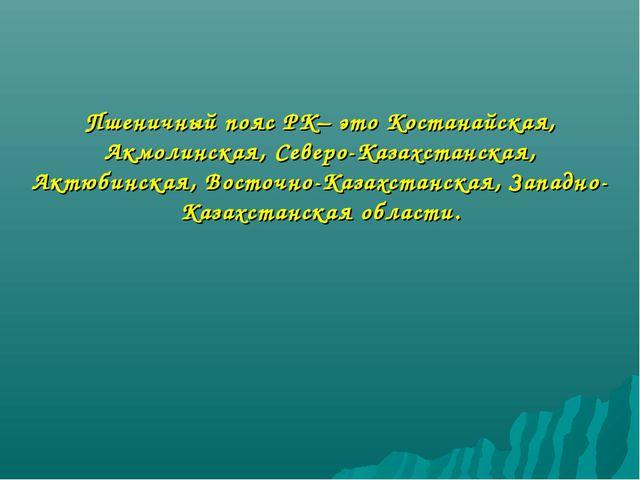 Пшеничный пояс РК– это Костанайская, Акмолинская, Северо-Казахстанская, Актюб...