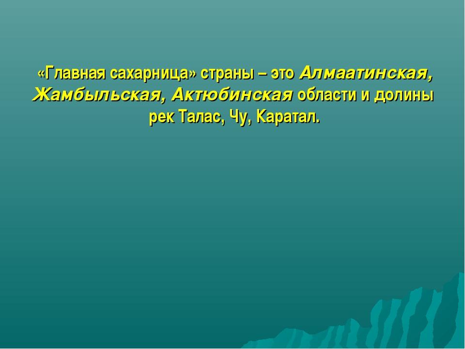 «Главная сахарница» страны – это Алмаатинская, Жамбыльская, Актюбинская облас...