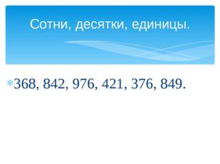 368, 842, 976, 421, 376, 849. Сотни, десятки, единицы.