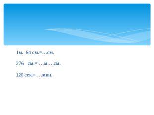 1м. 64 см.=…см. 276 см.= …м….см. 120 сек.= …мин.