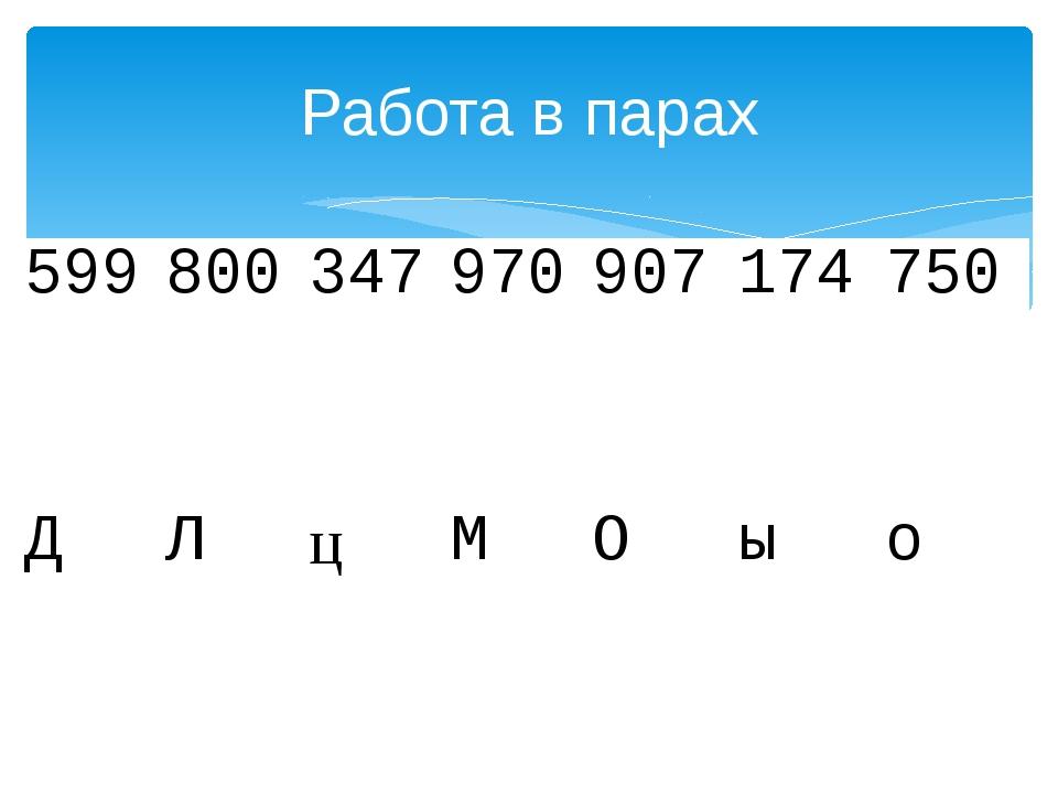 Работа в парах 599 800 347 970 907 174 750 Д Л ц М О ы о
