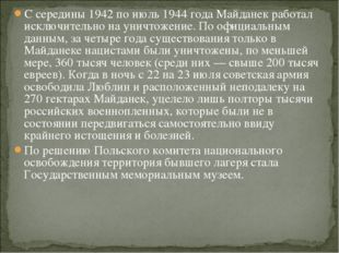 С середины 1942 по июль 1944 года Майданек работал исключительно на уничтожен