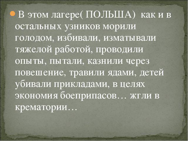 В этом лагере( ПОЛЬША) как и в остальных узников морили голодом, избивали, из...
