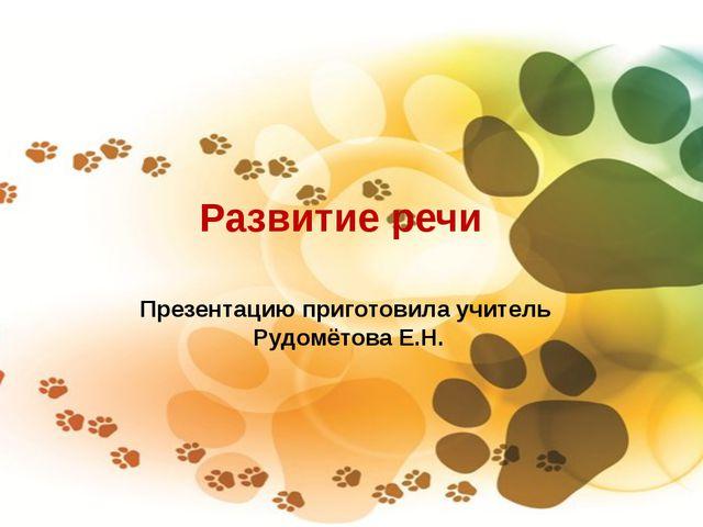 Развитие речи Презентацию приготовила учитель Рудомётова Е.Н.