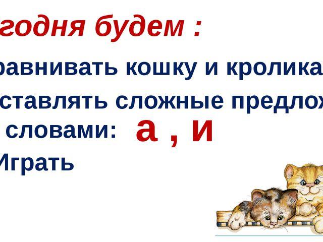Сегодня будем : Сравнивать кошку и кролика Составлять сложные предложения со...