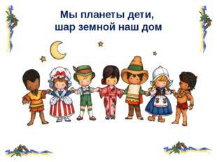 Мы планеты дети, шар земной наш дом