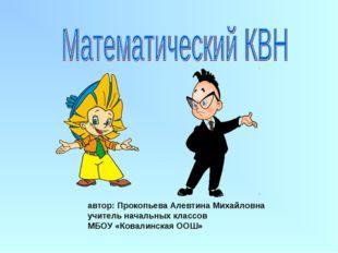 автор: Прокопьева Алевтина Михайловна учитель начальных классов МБОУ «Ковалин