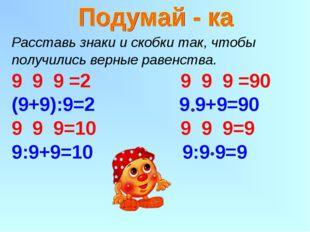 Расставь знаки и скобки так, чтобы получились верные равенства. 9 9 =2 9 9 9