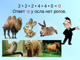 2 • 2 • 2 • 4 • 4 • 0 = 0 Ответ :о у осла нет рогов.