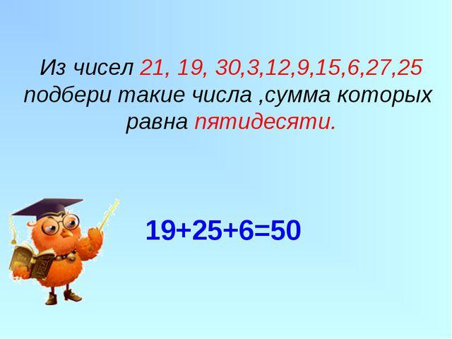 Из чисел 21, 19, 30,3,12,9,15,6,27,25 подбери такие числа ,сумма которых равн...