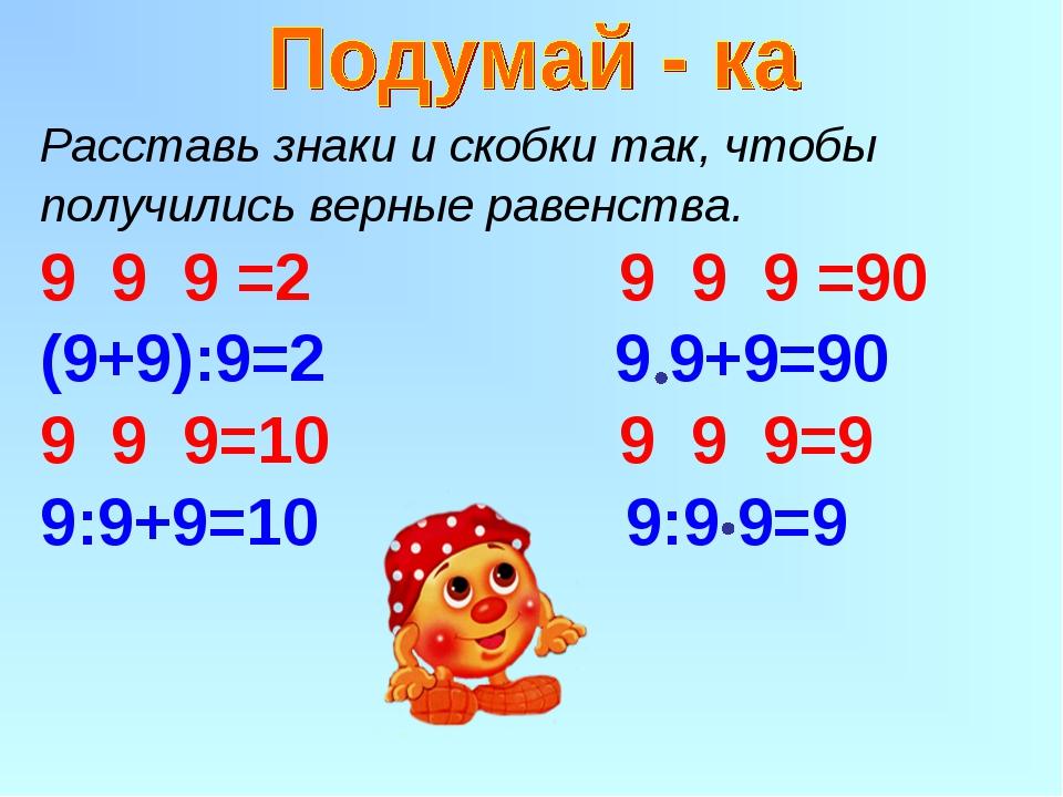 Расставь знаки и скобки так, чтобы получились верные равенства. 9 9 =2 9 9 9...