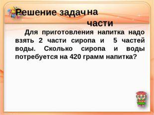 Решение задач Для приготовления напитка надо взять 2 части сиропа и 5 частей