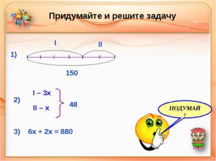 Придумайте и решите задачу I II 150 1) 2) 3) 6x + 2x = 880 I – 3x II – x 48