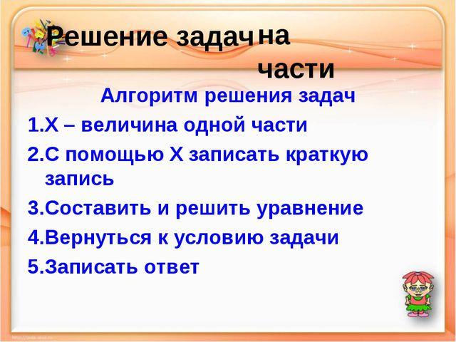 Решение задач Алгоритм решения задач Х – величина одной части С помощью Х за...