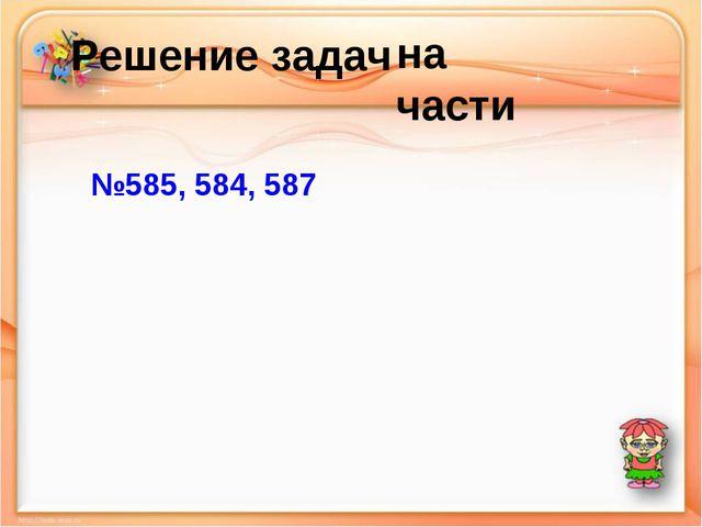 Решение задач №585, 584, 587 на части