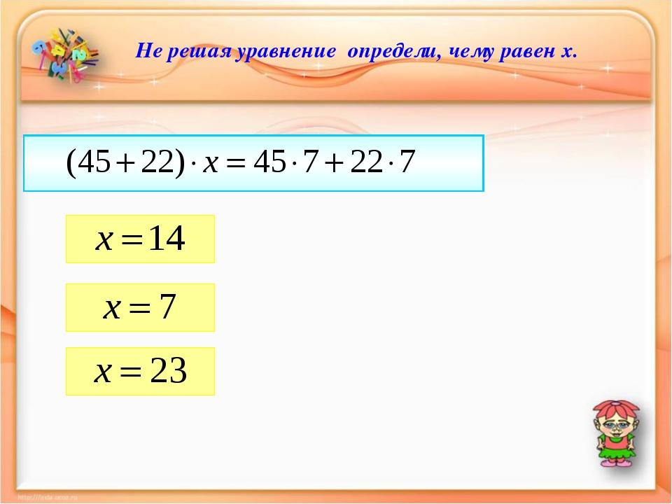 Не решая уравнение определи, чему равен х.