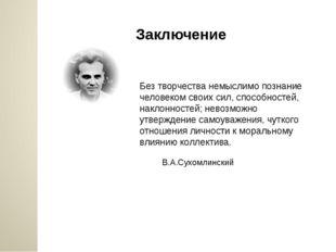 Заключение Без творчества немыслимо познание человеком своих сил, способносте